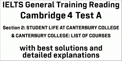 IELTS General Training Reading: Cambridge 4 Test A Section 2; STUDENT LIFE AT CANTERBURY COLLEGE & CANTERBURY COLLEGE: LIST OF COURSES; with top solutions and best explanations
