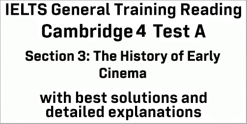 IELTS General Training Reading: Cambridge 4 Test A Section 3; The History of Early Cinema; with top solutions and best explanations