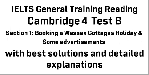 IELTS General Training Reading: Cambridge 4 Test B Section 1; Booking a Wessex Cottages Holiday & Some advertisements; with top solutions and best explanations