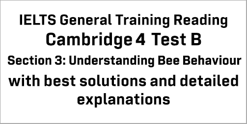 IELTS General Training Reading: Cambridge 4 Test B Section 3; Understanding Bee Behaviour; with top solutions and best explanations