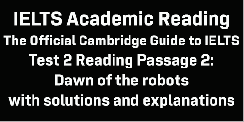 IELTS Academic Reading: Cambridge Official Guide to IELTS Test 2 Reading passage 2; Dawn of the robots; with best solutions and best explanations