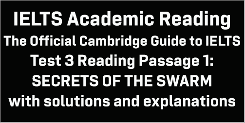 IELTS Academic Reading: Cambridge Official Guide to IELTS Test 3 Reading passage 1; SECRETS OF THE SWARM; with best solutions and best explanations
