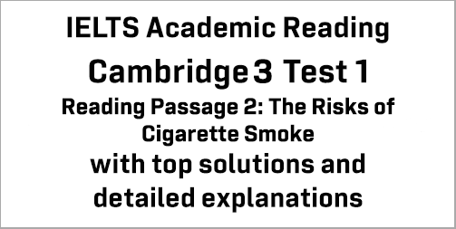 IELTS Academic Reading: Cambridge 3 Test 1 Reading passage 2; The Risks of Cigarette Smoke; with best solutions and best explanations