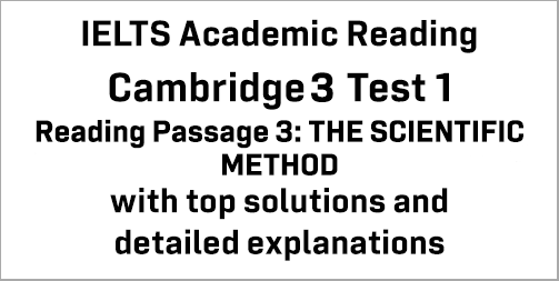 IELTS Academic Reading: Cambridge 3 Test 1 Reading passage 3; THE SCIENTIFIC METHOD; with best solutions and best explanations