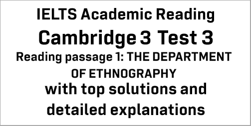 IELTS Academic Reading: Cambridge 3 Test 3 Reading passage 1; THE DEPARTMENT OF ETHNOGRAPHY; with best solutions and best explanations