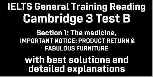 IELTS General Training Reading: Cambridge 3 Test B Section 1; The Medicine, IMPORTANT NOTICE: PRODUCT RETURN & FABULOUS FURNITURE; with top solutions and best explanations