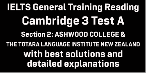 IELTS General Training Reading: Cambridge 3 Test A Section 2; ASHWOOD COLLEGE & THE TOTARA LANGUAGE INSTITUTE NEW ZEALAND; with best solutions and explanations