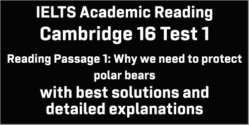 IELTS Academic Reading: Cambridge 16 Test 1 Reading passage 1; Why we need to protect polar bears; with best solutions and top explanations