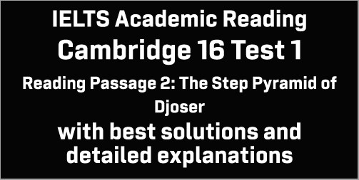 IELTS Academic Reading: Cambridge 16 Test 1 Reading passage 2; The Step Pyramid of Djoser; with best solutions and best explanations
