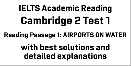IELTS Academic Reading: Cambridge 2 Test 1 Reading passage 1; AIRPORTS ON WATER; with best solutions and best explanations