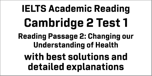 IELTS Academic Reading: Cambridge 2 Test 1 Reading passage 2; Changing our Understanding of Health; with best solutions and best explanations