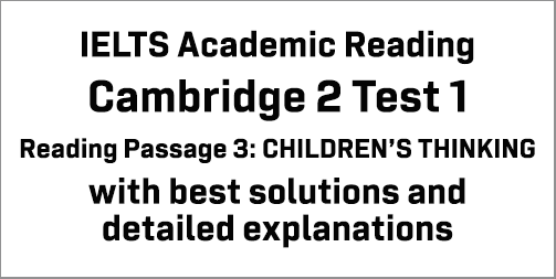IELTS Academic Reading: Cambridge 2 Test 1 Reading passage 3; CHILDREN'S THINKING; with best solutions and best explanations