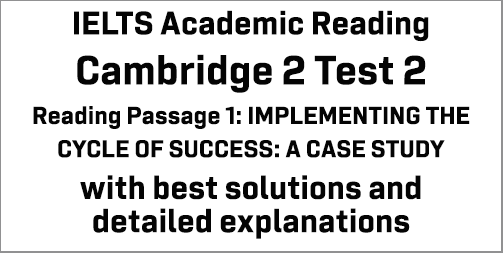 IELTS Academic Reading: Cambridge 2 Test 2 Reading passage 1; IMPLEMENTING THE CYCLE OF SUCCESS: A CASE STUDY; with best solutions and best explanations