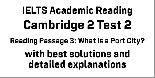 IELTS Academic Reading: Cambridge 2 Test 2 Reading passage 3; What is a Port City?; with best solutions and best explanations