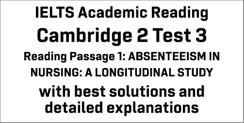 IELTS Academic Reading: Cambridge 2 Test 3 Reading passage 1; ABSENTEEISM IN NURSING: A LONGITUDINAL STUDY; with best solutions and best explanations