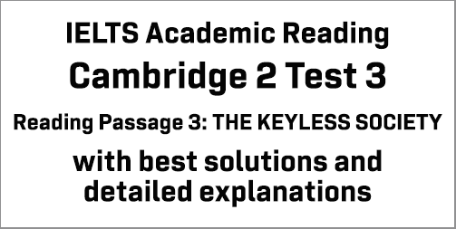 IELTS Academic Reading: Cambridge 2 Test 3 Reading passage 3; THE KEYLESS SOCIETY; with best solutions and best explanations