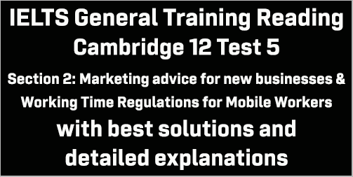 IELTS General Training Reading: Cambridge 12 Test 5 Section 2; Marketing advice for new business & Working Time Regulations for Mobile Workers; with best solutions and detailed explanations