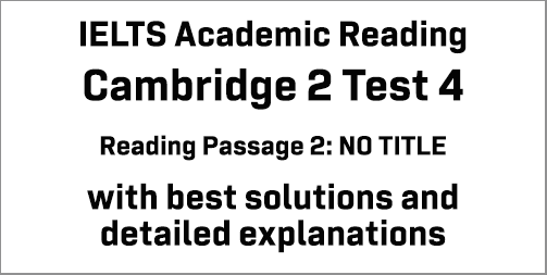 IELTS Academic Reading: Cambridge 2 Test 4 Reading passage 2; No Title; with best solutions and best explanations
