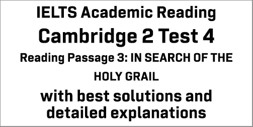 IELTS Academic Reading: Cambridge 4 Test 4 Reading passage 3; IN SEARCH OF THE HOLY GRAIL; with best solutions and best explanations