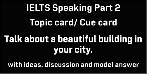 IELTS Speaking Part 2: Topic card: Talk about a beautiful building in your city; with discussion, model answer and Part 3 questions