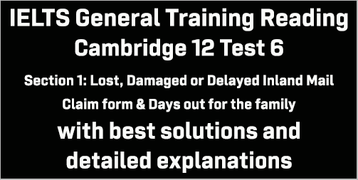 IELTS General Training Reading: Cambridge 12 Test 6 Section 1; Lost, Damaged or Delayed Inland Mail Claim Form & Days out for the family; with top solutions and best explanations