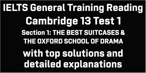 IELTS General Training Reading: Cambridge 13 Test 1 Section 1; THE BEST SUITCASES & THE OXFORD SCHOOL OF DRAMA; with best solutions and explanations