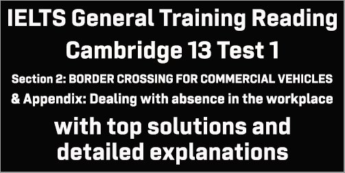 IELTS General Training Reading: Cambridge 13 Test 1 Section 2; BORDER CROSSING FOR COMMERCIAL VEHICLES & Appendix: Dealing with absence in the workplace; with best solutions and detailed explanations