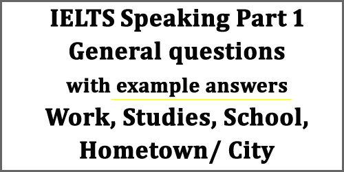 IELTS Speaking Part 1: General questions with example answers set 1; work, studies, school, hometown/city