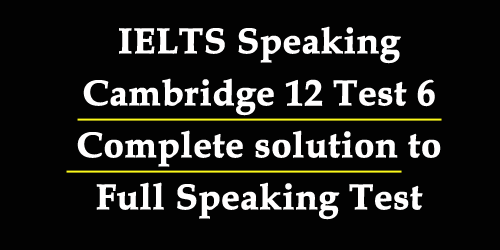 IELTS Speaking: Cambridge 12 Test 6 full speaking test with complete and best solutions