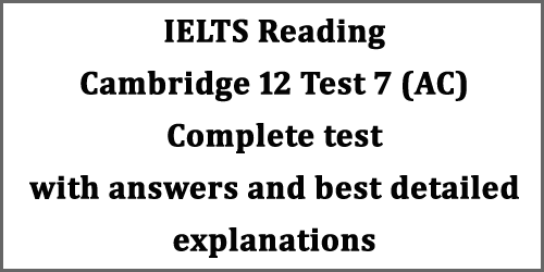 IELTS Reading: Cambridge 12 test 3/test 7 (AC) with answers/solutions and best explanations