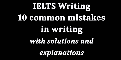 IELTS Writing: 10 most common mistakes in writing; with top solutions and explanations