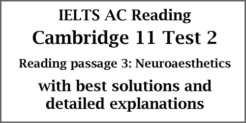 IELTS AC Reading: Cambridge 11 Test 2; Reading Passage 3: Neuroaesthetics; with best solutions and detailed explanations