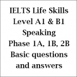 IELTS Life Skills: Level A1 & B1; Speaking & Listening Phase 1A, 1B and 2B; basic questions with answers