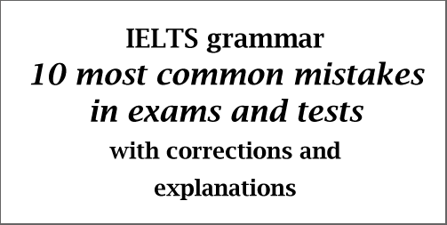 IELTS Grammar: 10 most common mistakes in exams/tests; with corrections and explanations